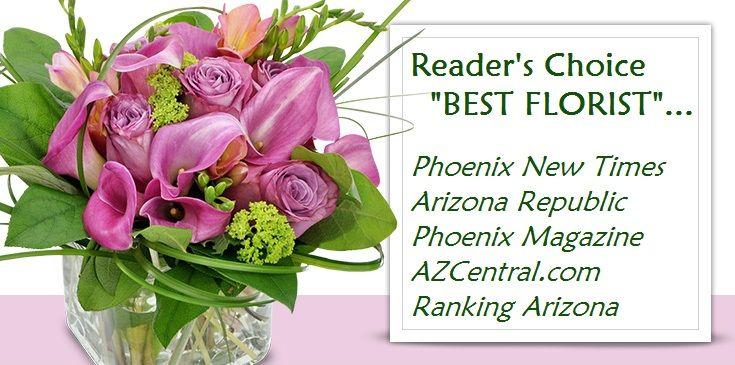 "Voted Reader's Choice ""Best Florist"".. AZCentral.com, Arizona Republic, Phoenix Magazine, Phoenix New Times, Ranking Arizona"